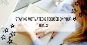 Staying Motivated & Focused on your Goals