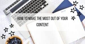 How to Make the Most Out of Your Content